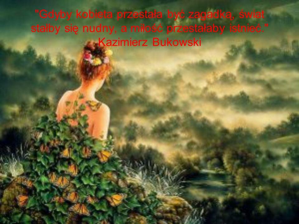 Gdyby kobieta przestała być zagadką, świat stałby się nudny, a miłość przestałaby istnieć. Kazimierz Bukowski