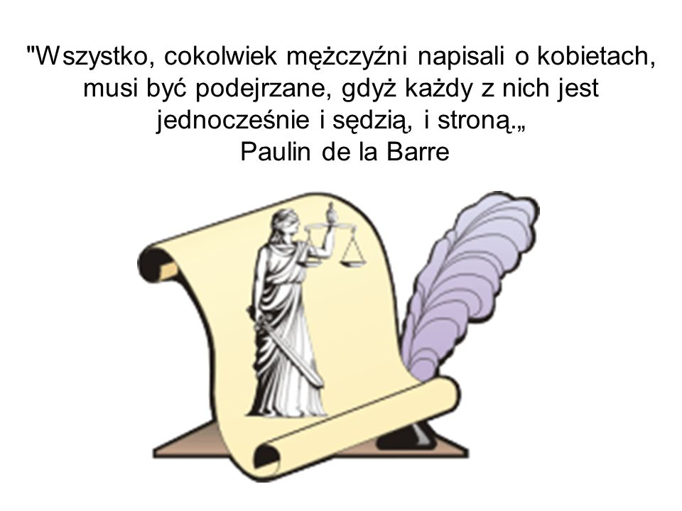 """Wszystko, cokolwiek mężczyźni napisali o kobietach, musi być podejrzane, gdyż każdy z nich jest jednocześnie i sędzią, i stroną."""" Paulin de la Barre"""
