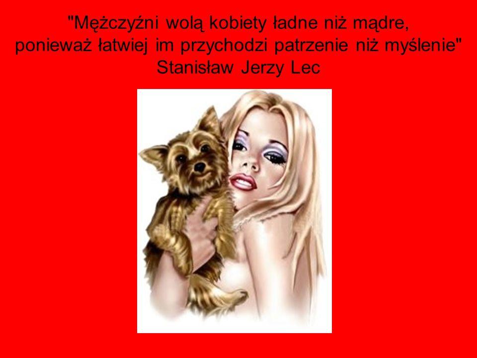 Mężczyźni wolą kobiety ładne niż mądre, ponieważ łatwiej im przychodzi patrzenie niż myślenie Stanisław Jerzy Lec