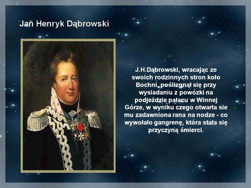 J.H.Dąbrowski, wracając ze swoich rodzinnych stron koło Bochni, poślizgnął się przy wysiadaniu z powózki na podjeździe pałacu w Winnej Górze, w wyniku czego otwarła sie mu zadawniona rana na nodze - co wywołało gangrenę, która stała się przyczyną śmierci.