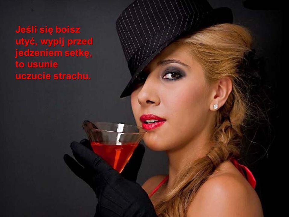 Jeśli się boisz utyć, wypij przed jedzeniem setkę, to usunie uczucie strachu.