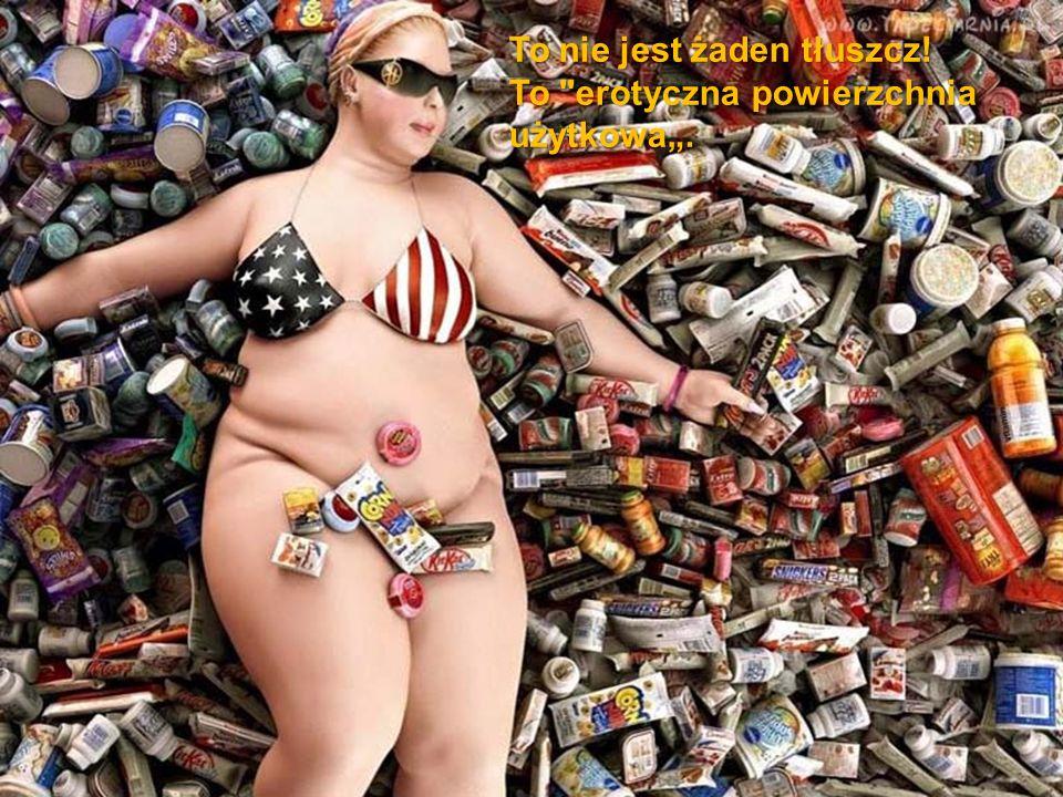 """To nie jest żaden tłuszcz! To erotyczna powierzchnia użytkowa""""."""