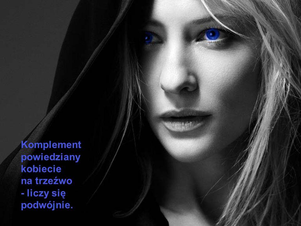 Komplement powiedziany kobiecie na trzeźwo - liczy się podwójnie.