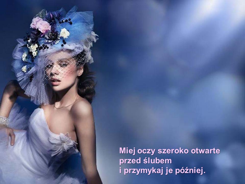 Miej oczy szeroko otwarte przed ślubem i przymykaj je później.