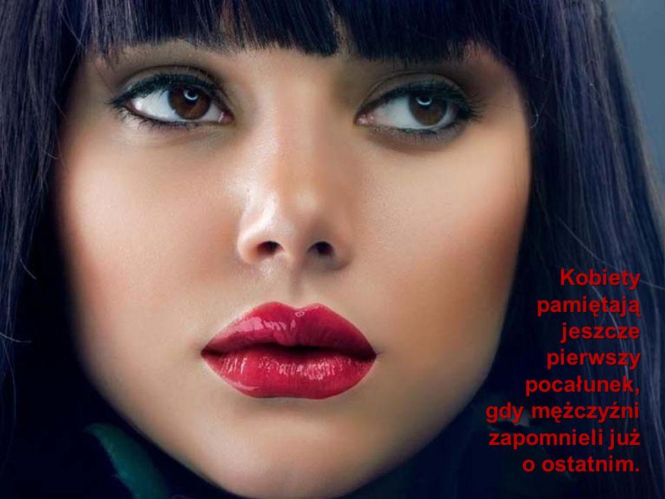Kobiety pamiętają jeszcze pierwszy pocałunek, gdy mężczyźni zapomnieli już o ostatnim.