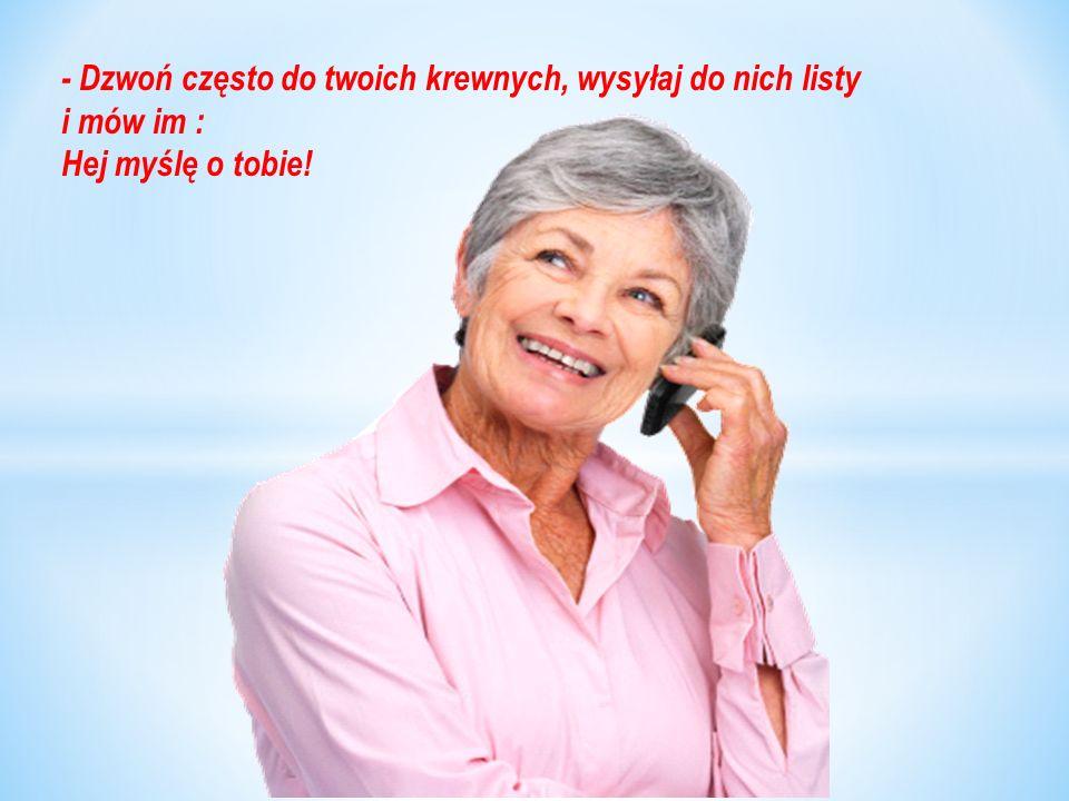 - Dzwoń często do twoich krewnych, wysyłaj do nich listy