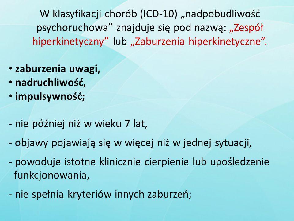 """W klasyfikacji chorób (ICD-10) """"nadpobudliwość psychoruchowa znajduje się pod nazwą: """"Zespół hiperkinetyczny lub """"Zaburzenia hiperkinetyczne ."""