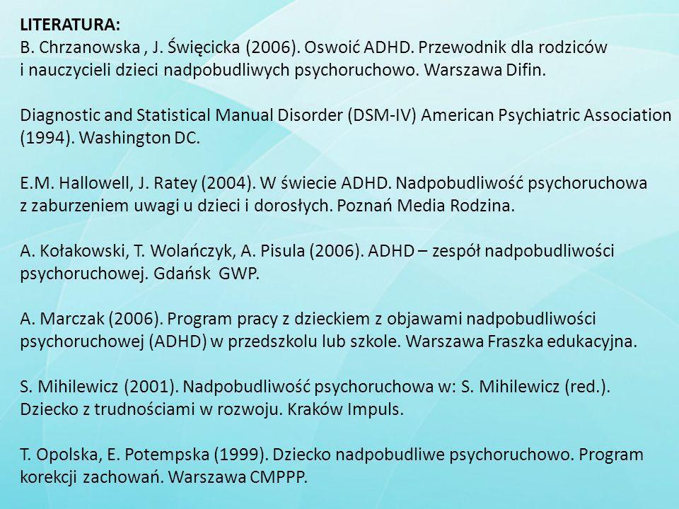 LITERATURA: B. Chrzanowska , J. Święcicka (2006). Oswoić ADHD. Przewodnik dla rodziców.