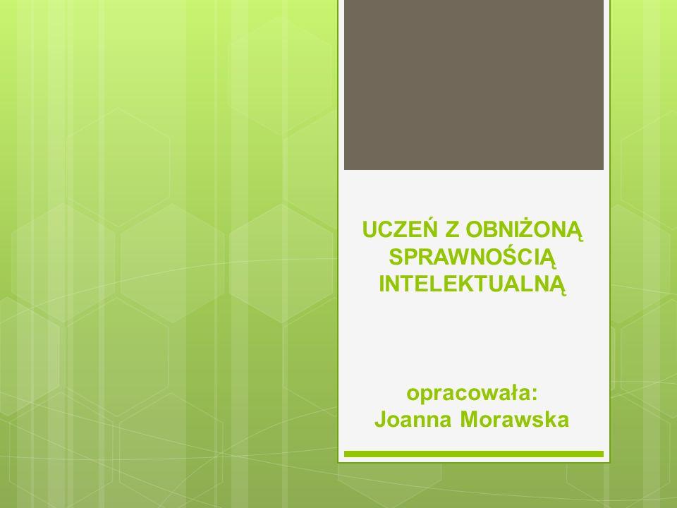 UCZEŃ Z OBNIŻONĄ SPRAWNOŚCIĄ INTELEKTUALNĄ opracowała: Joanna Morawska