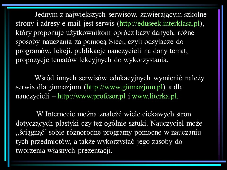 Jednym z największych serwisów, zawierającym szkolne strony i adresy e-mail jest serwis (http://eduseek.interklasa.pl), który proponuje użytkownikom oprócz bazy danych, różne sposoby nauczania za pomocą Sieci, czyli odsyłacze do programów, lekcji, publikacje nauczycieli na dany temat, propozycje tematów lekcyjnych do wykorzystania.