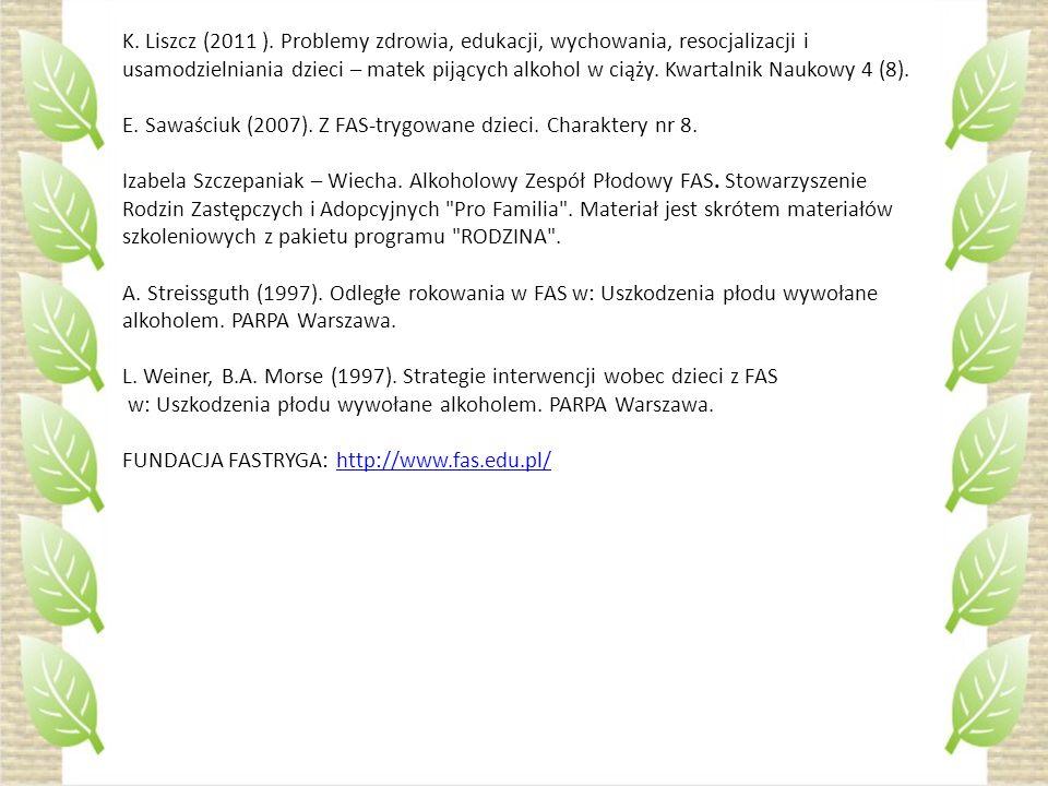 K. Liszcz (2011 ). Problemy zdrowia, edukacji, wychowania, resocjalizacji i usamodzielniania dzieci – matek pijących alkohol w ciąży. Kwartalnik Naukowy 4 (8).