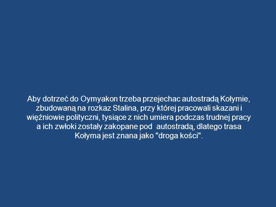 Aby dotrzeć do Oymyakon trzeba przejechac autostradą Kołymie, zbudowaną na rozkaz Stalina, przy której pracowali skazani i więźniowie polityczni, tysiące z nich umiera podczas trudnej pracy a ich zwłoki zostały zakopane pod autostradą, dlatego trasa Kołyma jest znana jako droga kości .