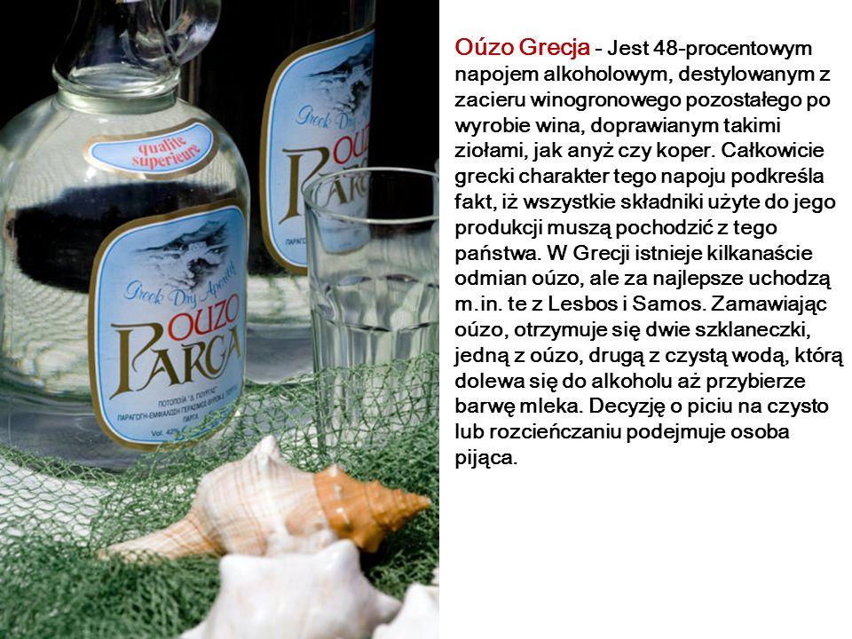 Oúzo Grecja - Jest 48-procentowym napojem alkoholowym, destylowanym z zacieru winogronowego pozostałego po wyrobie wina, doprawianym takimi ziołami, jak anyż czy koper.
