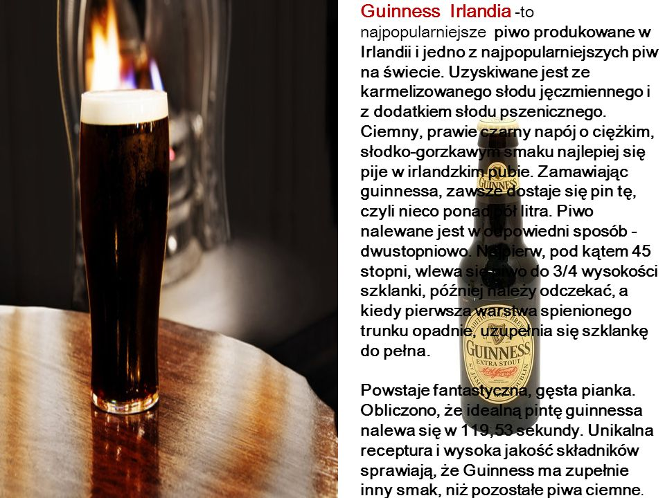 Guinness Irlandia -to najpopularniejsze piwo produkowane w Irlandii i jedno z najpopularniejszych piw na świecie. Uzyskiwane jest ze karmelizowanego słodu jęczmiennego i z dodatkiem słodu pszenicznego. Ciemny, prawie czarny napój o ciężkim, słodko-gorzkawym smaku najlepiej się pije w irlandzkim pubie. Zamawiając guinnessa, zawsze dostaje się pin tę, czyli nieco ponad pół litra. Piwo nalewane jest w odpowiedni sposób - dwustopniowo. Najpierw, pod kątem 45 stopni, wlewa się piwo do 3/4 wysokości szklanki, później należy odczekać, a kiedy pierwsza warstwa spienionego trunku opadnie, uzupełnia się szklankę do pełna.