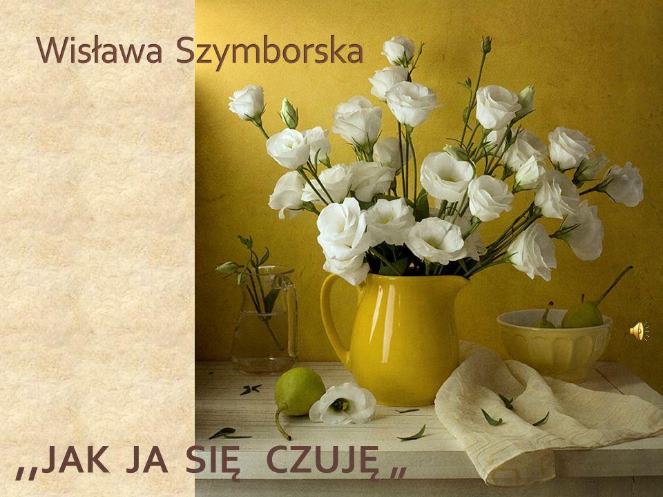 """Wisława Szymborska ,,JAK JA SIĘ CZUJĘ """""""