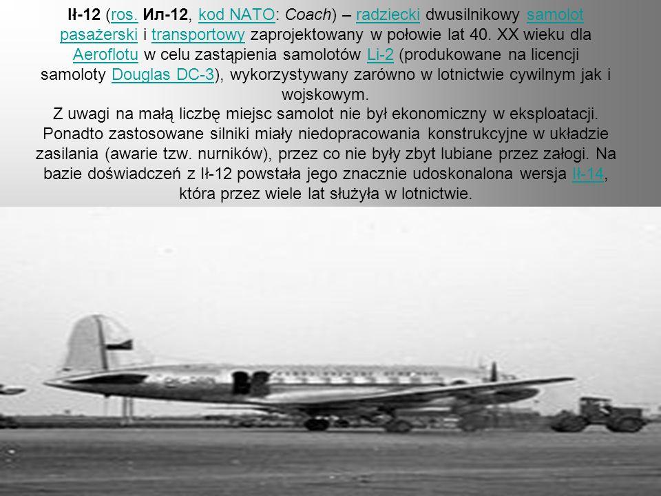 Ił-12 (ros. Ил-12, kod NATO: Coach) – radziecki dwusilnikowy samolot pasażerski i transportowy zaprojektowany w połowie lat 40.