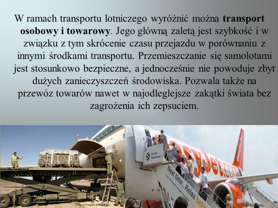 W ramach transportu lotniczego wyróżnić można transport osobowy i towarowy. Jego główną zaletą jest szybkość i w związku z tym skrócenie czasu przejazdu w porównaniu z innymi środkami transportu. Przemieszczanie się samolotami jest stosunkowo bezpieczne, a jednocześnie nie powoduje zbyt dużych zanieczyszczeń środowiska. Pozwala także na przewóz towarów nawet w najodleglejsze zakątki świata bez zagrożenia ich zepsuciem.