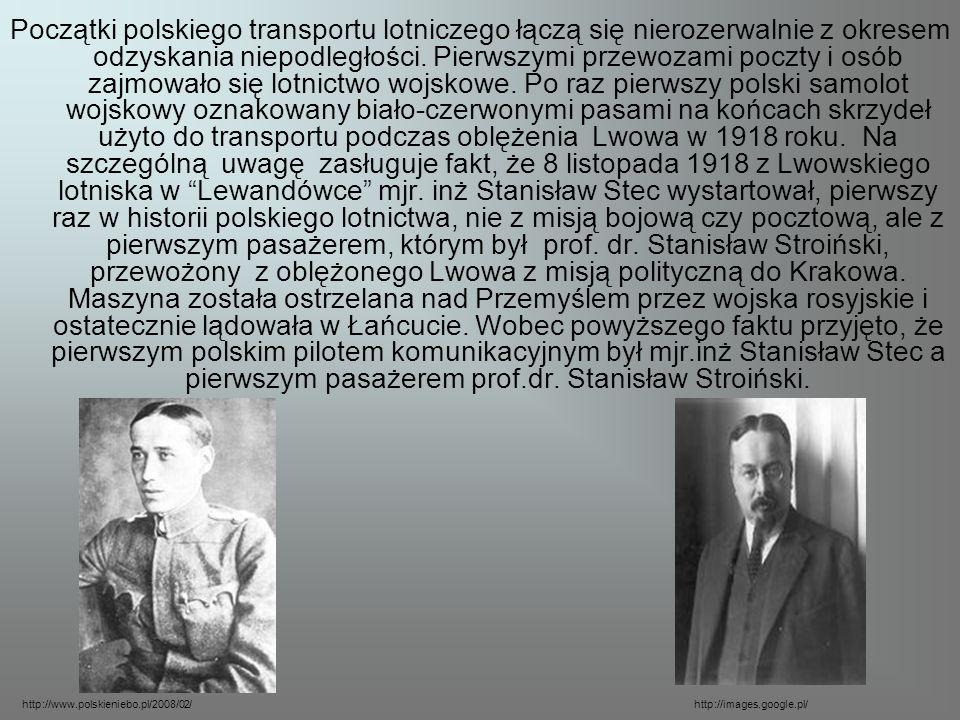 Początki polskiego transportu lotniczego łączą się nierozerwalnie z okresem odzyskania niepodległości. Pierwszymi przewozami poczty i osób zajmowało się lotnictwo wojskowe. Po raz pierwszy polski samolot wojskowy oznakowany biało-czerwonymi pasami na końcach skrzydeł użyto do transportu podczas oblężenia Lwowa w 1918 roku. Na szczególną uwagę zasługuje fakt, że 8 listopada 1918 z Lwowskiego lotniska w Lewandówce mjr. inż Stanisław Stec wystartował, pierwszy raz w historii polskiego lotnictwa, nie z misją bojową czy pocztową, ale z pierwszym pasażerem, którym był prof. dr. Stanisław Stroiński, przewożony z oblężonego Lwowa z misją polityczną do Krakowa. Maszyna została ostrzelana nad Przemyślem przez wojska rosyjskie i ostatecznie lądowała w Łańcucie. Wobec powyższego faktu przyjęto, że pierwszym polskim pilotem komunikacyjnym był mjr.inż Stanisław Stec a pierwszym pasażerem prof.dr. Stanisław Stroiński.