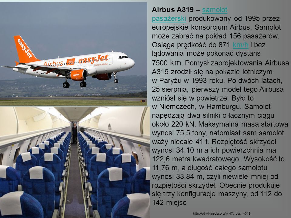 Airbus A319 – samolot pasażerski produkowany od 1995 przez europejskie konsorcjum Airbus. Samolot może zabrać na pokład 156 pasażerów. Osiąga prędkość do 871 km/h i bez lądowania może pokonać dystans 7500 km. Pomysł zaprojektowania Airbusa A319 zrodził się na pokazie lotniczym w Paryżu w 1993 roku. Po dwóch latach, 25 sierpnia, pierwszy model tego Airbusa wzniósł się w powietrze. Było to w Niemczech, w Hamburgu. Samolot napędzają dwa silniki o łącznym ciągu około 220 kN. Maksymalna masa startowa wynosi 75,5 tony, natomiast sam samolot waży niecałe 41 t. Rozpiętość skrzydeł wynosi 34,10 m a ich powierzchnia ma 122,6 metra kwadratowego. Wysokość to 11,76 m, a długość całego samolotu wynosi 33,84 m, czyli niewiele mniej od rozpiętości skrzydeł. Obecnie produkuje się trzy konfiguracje maszyny, od 112 do 142 miejsc