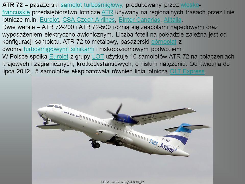 ATR 72 – pasażerski samolot turbośmigłowy, produkowany przez włosko-francuskie przedsiębiorstwo lotnicze ATR używany na regionalnych trasach przez linie lotnicze m.in. Eurolot, CSA Czech Airlines, Binter Canarias, Alitalia.