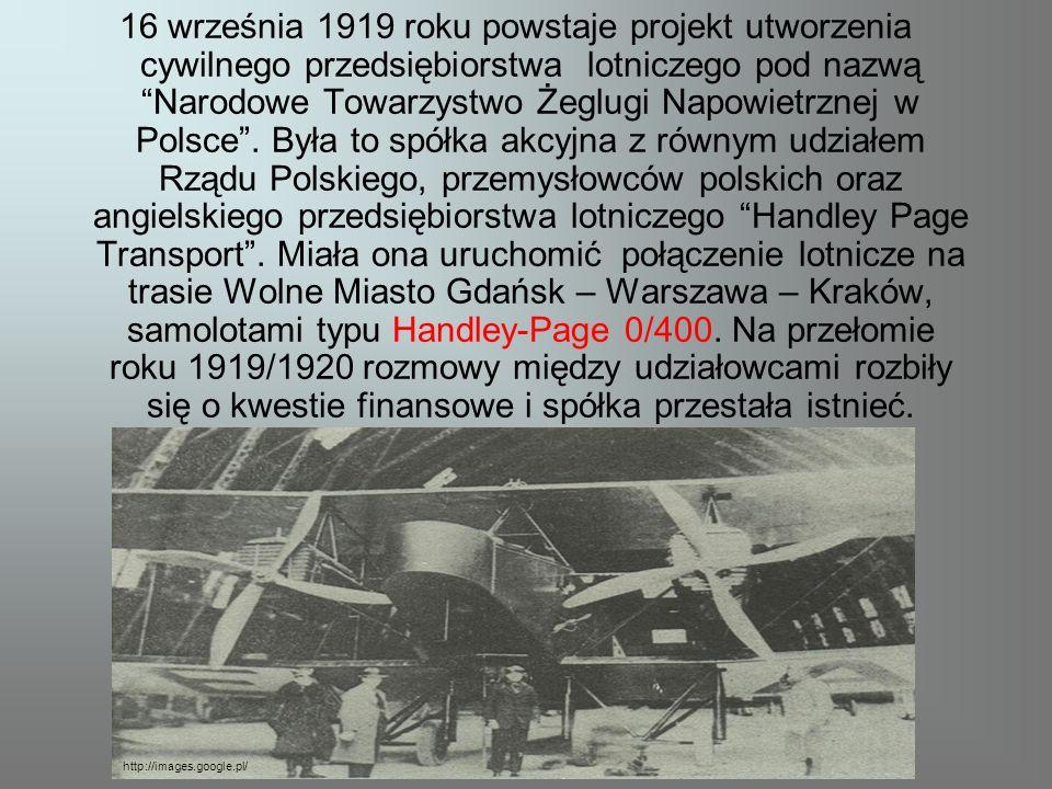 16 września 1919 roku powstaje projekt utworzenia cywilnego przedsiębiorstwa lotniczego pod nazwą Narodowe Towarzystwo Żeglugi Napowietrznej w Polsce . Była to spółka akcyjna z równym udziałem Rządu Polskiego, przemysłowców polskich oraz angielskiego przedsiębiorstwa lotniczego Handley Page Transport . Miała ona uruchomić połączenie lotnicze na trasie Wolne Miasto Gdańsk – Warszawa – Kraków, samolotami typu Handley-Page 0/400. Na przełomie roku 1919/1920 rozmowy między udziałowcami rozbiły się o kwestie finansowe i spółka przestała istnieć.
