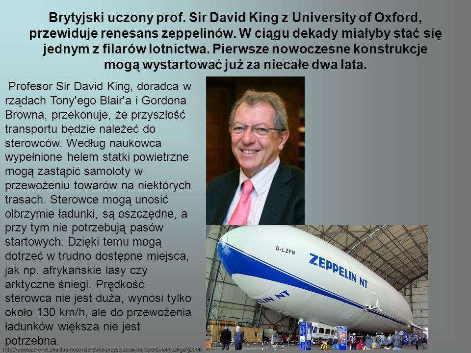 Brytyjski uczony prof. Sir David King z University of Oxford, przewiduje renesans zeppelinów. W ciągu dekady miałyby stać się jednym z filarów lotnictwa. Pierwsze nowoczesne konstrukcje mogą wystartować już za niecałe dwa lata.