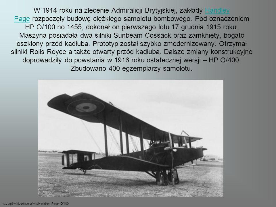 W 1914 roku na zlecenie Admiralicji Brytyjskiej, zakłady Handley Page rozpoczęły budowę ciężkiego samolotu bombowego. Pod oznaczeniem HP O/100 no 1455, dokonał on pierwszego lotu 17 grudnia 1915 roku. Maszyna posiadała dwa silniki Sunbeam Cossack oraz zamknięty, bogato oszklony przód kadłuba. Prototyp został szybko zmodernizowany. Otrzymał silniki Rolls Royce a także otwarty przód kadłuba. Dalsze zmiany konstrukcyjne doprowadziły do powstania w 1916 roku ostatecznej wersji – HP O/400. Zbudowano 400 egzemplarzy samolotu.