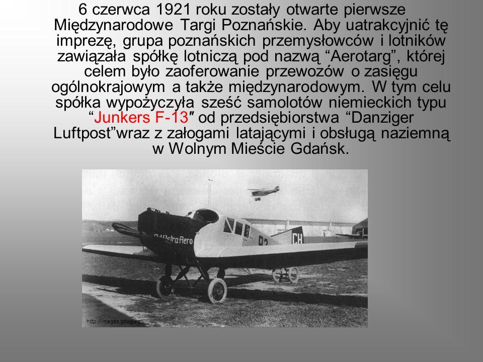 6 czerwca 1921 roku zostały otwarte pierwsze Międzynarodowe Targi Poznańskie. Aby uatrakcyjnić tę imprezę, grupa poznańskich przemysłowców i lotników zawiązała spółkę lotniczą pod nazwą Aerotarg , której celem było zaoferowanie przewozów o zasięgu ogólnokrajowym a także międzynarodowym. W tym celu spółka wypożyczyła sześć samolotów niemieckich typu Junkers F-13″ od przedsiębiorstwa Danziger Luftpost wraz z załogami latającymi i obsługą naziemną w Wolnym Mieście Gdańsk.