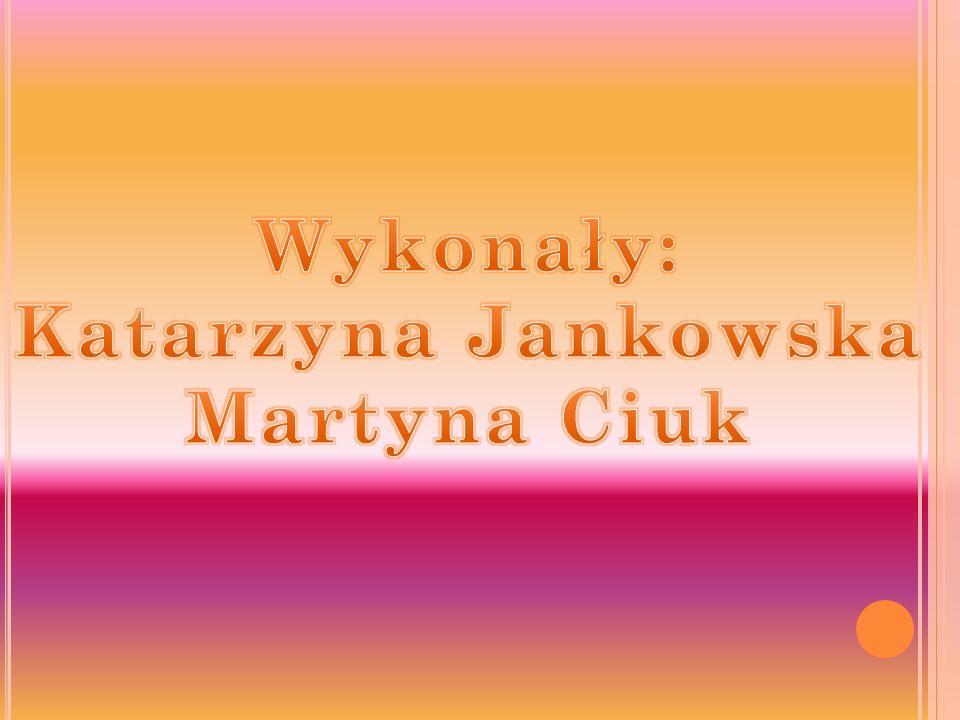 Wykonały: Katarzyna Jankowska Martyna Ciuk
