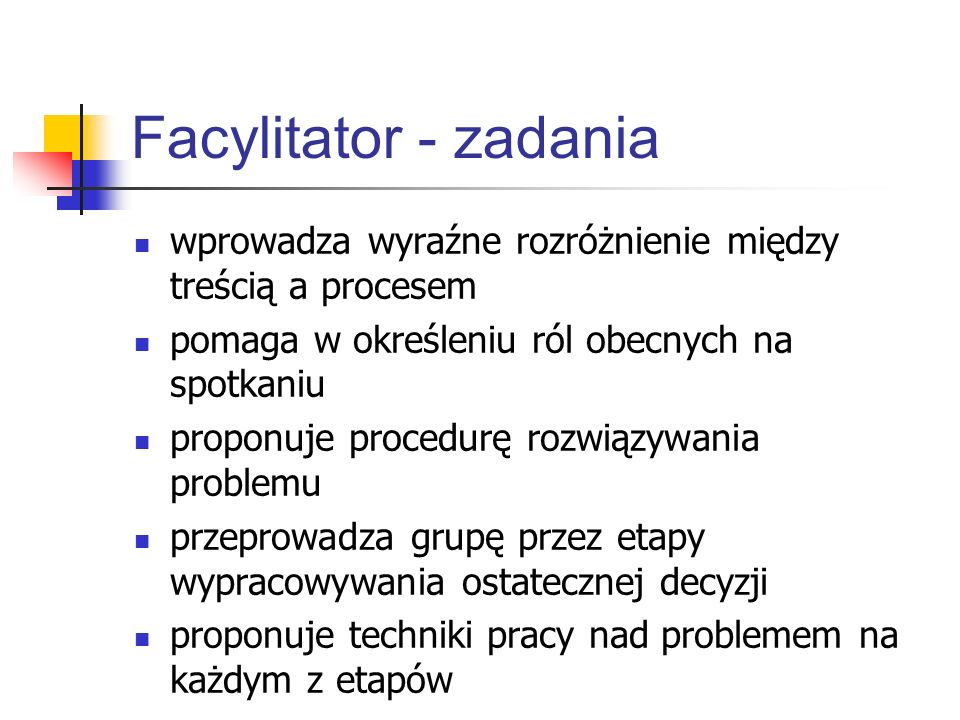 Facylitator - zadaniawprowadza wyraźne rozróżnienie między treścią a procesem. pomaga w określeniu ról obecnych na spotkaniu.