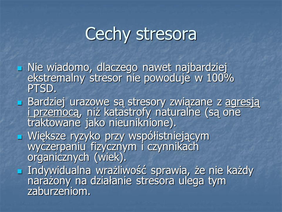 Cechy stresora Nie wiadomo, dlaczego nawet najbardziej ekstremalny stresor nie powoduje w 100% PTSD.