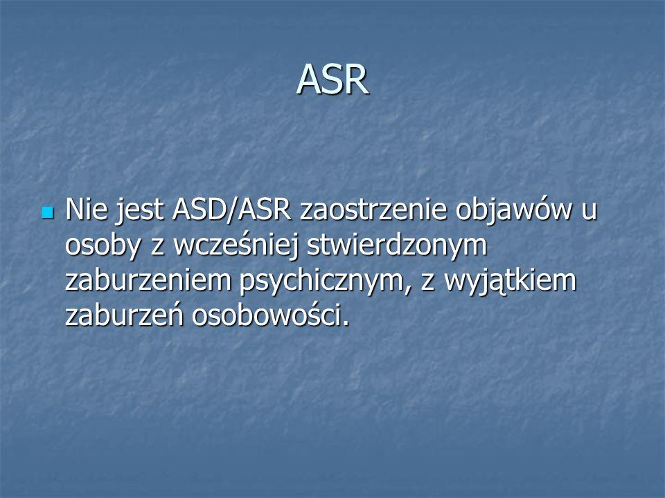 ASR Nie jest ASD/ASR zaostrzenie objawów u osoby z wcześniej stwierdzonym zaburzeniem psychicznym, z wyjątkiem zaburzeń osobowości.