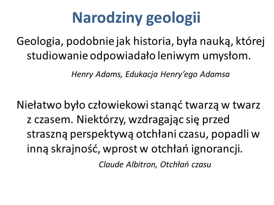 Narodziny geologii Geologia, podobnie jak historia, była nauką, której studiowanie odpowiadało leniwym umysłom.
