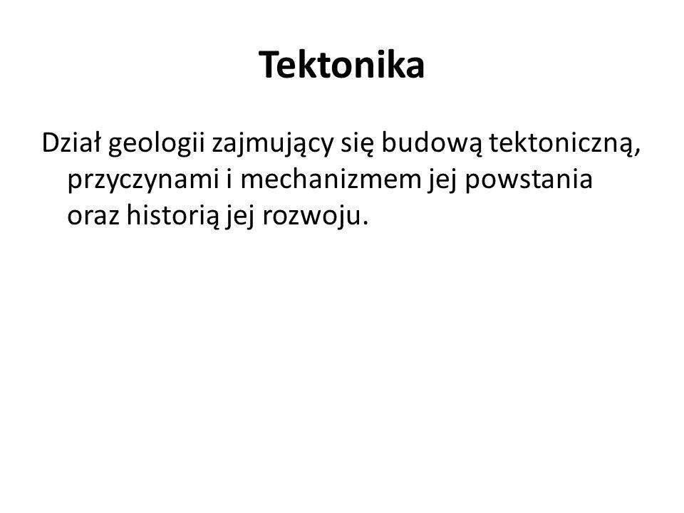 Tektonika Dział geologii zajmujący się budową tektoniczną, przyczynami i mechanizmem jej powstania oraz historią jej rozwoju.