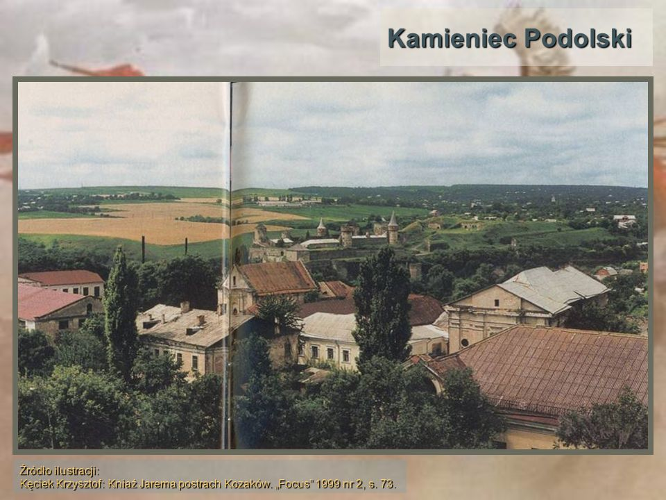 Kamieniec Podolski Źródło ilustracji: Kęciek Krzysztof: Kniaź Jarema postrach Kozaków.