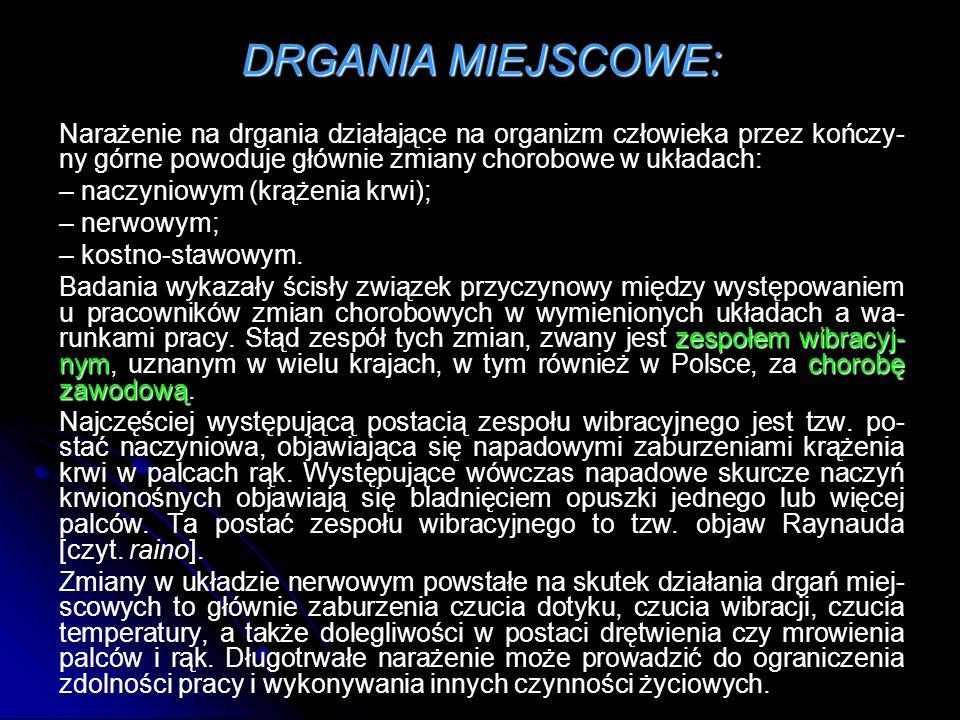 DRGANIA MIEJSCOWE: Narażenie na drgania działające na organizm człowieka przez kończy-ny górne powoduje głównie zmiany chorobowe w układach: