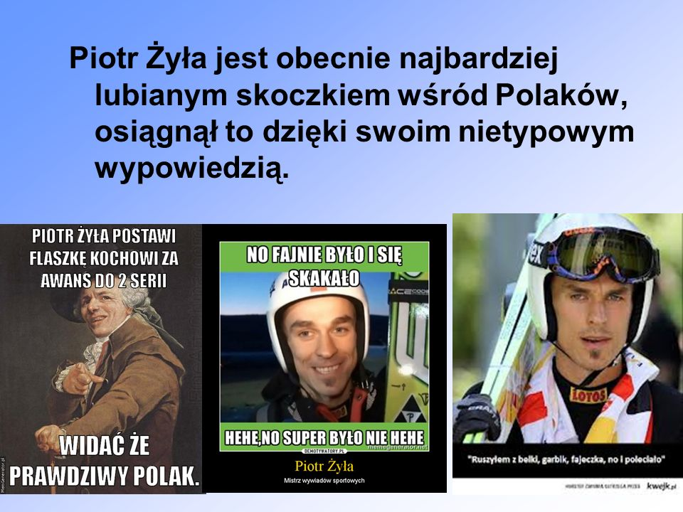 Piotr Żyła jest obecnie najbardziej lubianym skoczkiem wśród Polaków, osiągnął to dzięki swoim nietypowym wypowiedzią.