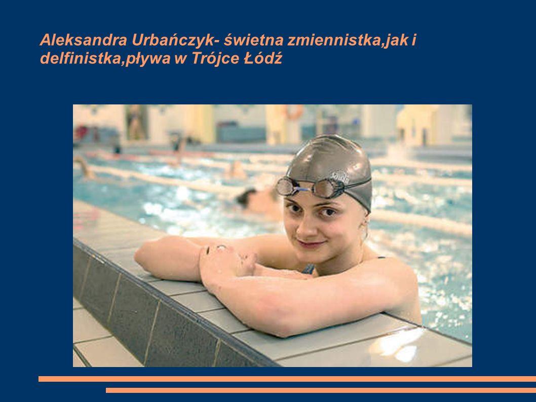 Aleksandra Urbańczyk- świetna zmiennistka,jak i delfinistka,pływa w Trójce Łódź