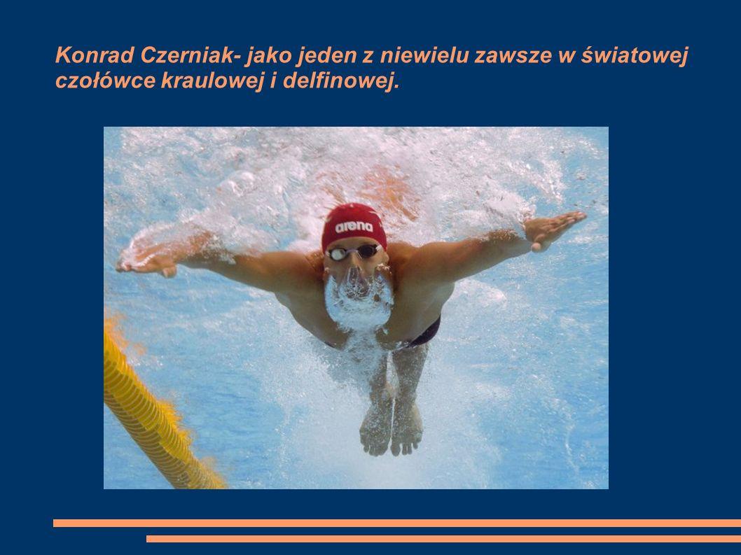 Konrad Czerniak- jako jeden z niewielu zawsze w światowej czołówce kraulowej i delfinowej.