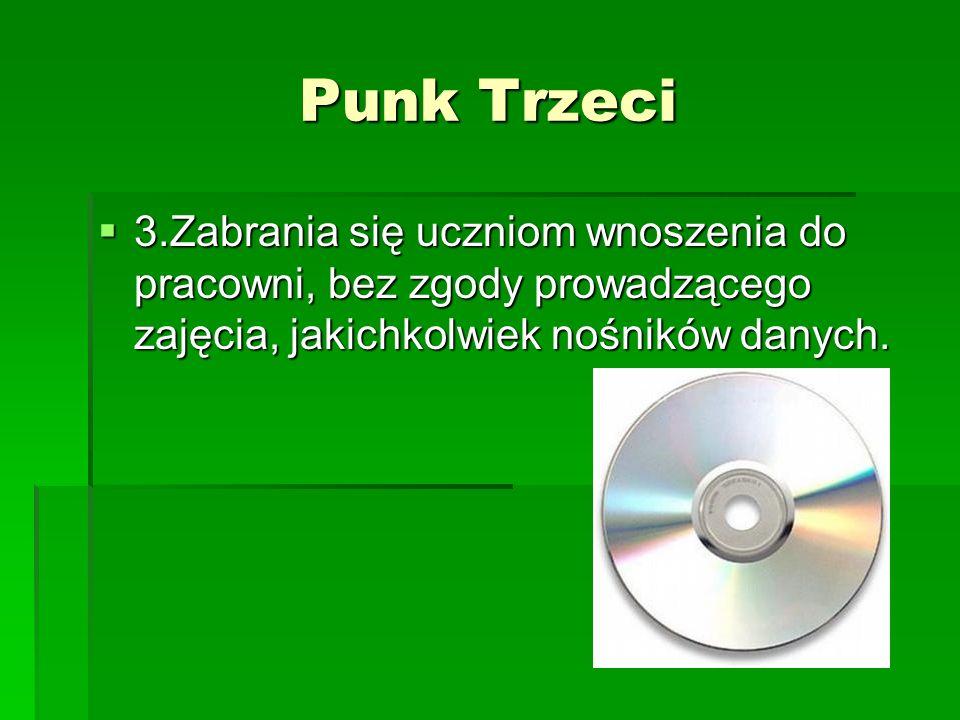 Punk Trzeci 3.Zabrania się uczniom wnoszenia do pracowni, bez zgody prowadzącego zajęcia, jakichkolwiek nośników danych.