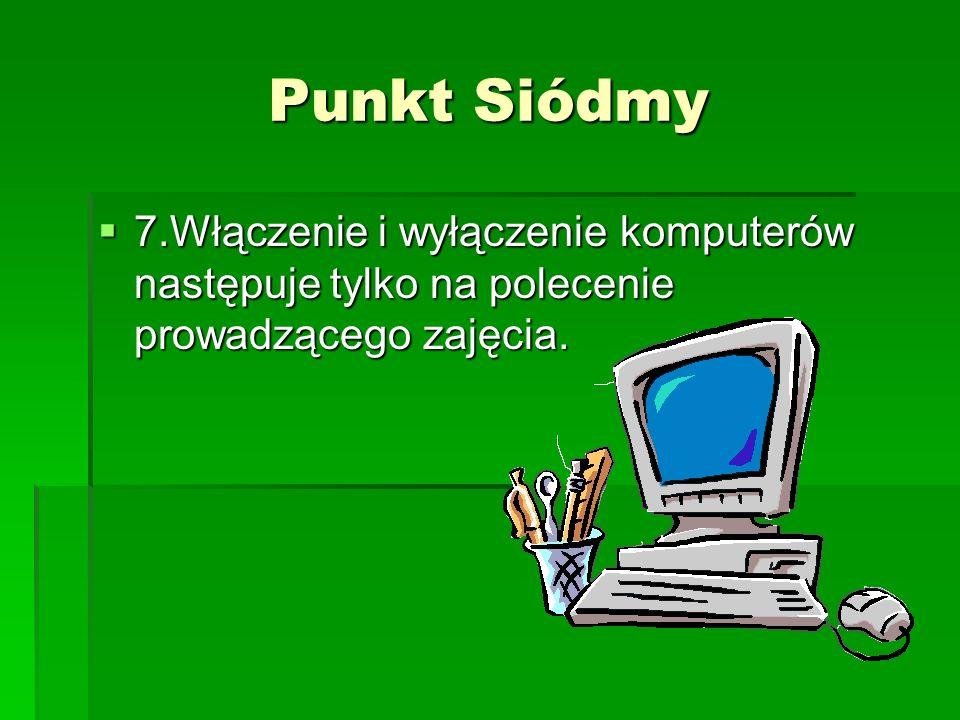 Punkt Siódmy 7.Włączenie i wyłączenie komputerów następuje tylko na polecenie prowadzącego zajęcia.