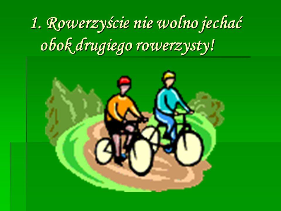 1. Rowerzyście nie wolno jechać obok drugiego rowerzysty!