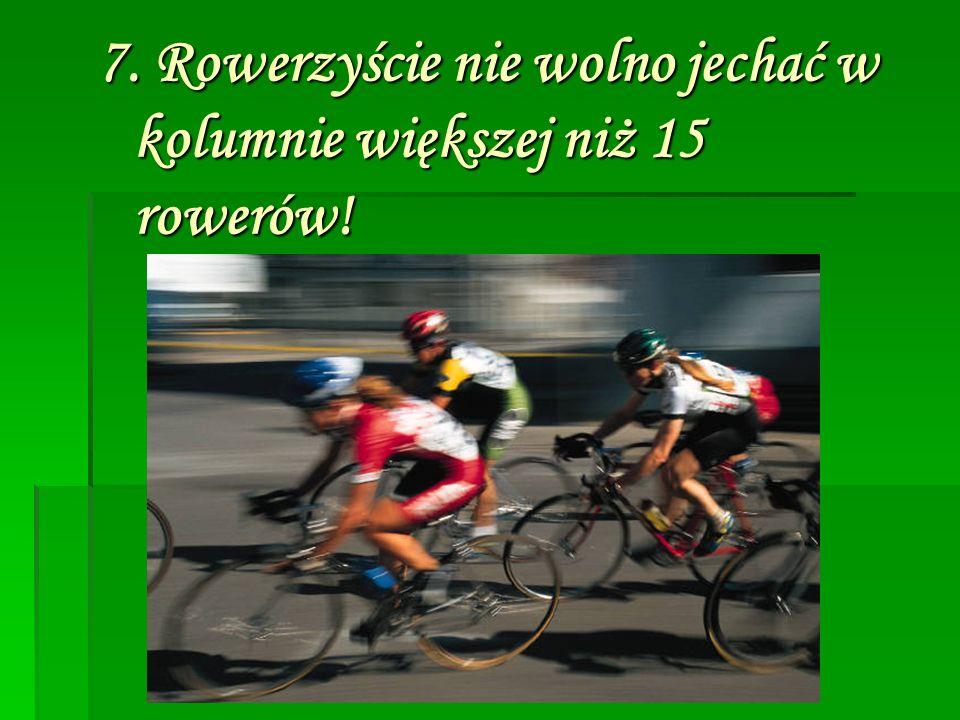 7. Rowerzyście nie wolno jechać w kolumnie większej niż 15 rowerów!