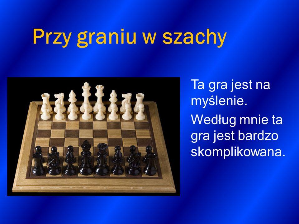 Przy graniu w szachy Ta gra jest na myślenie.