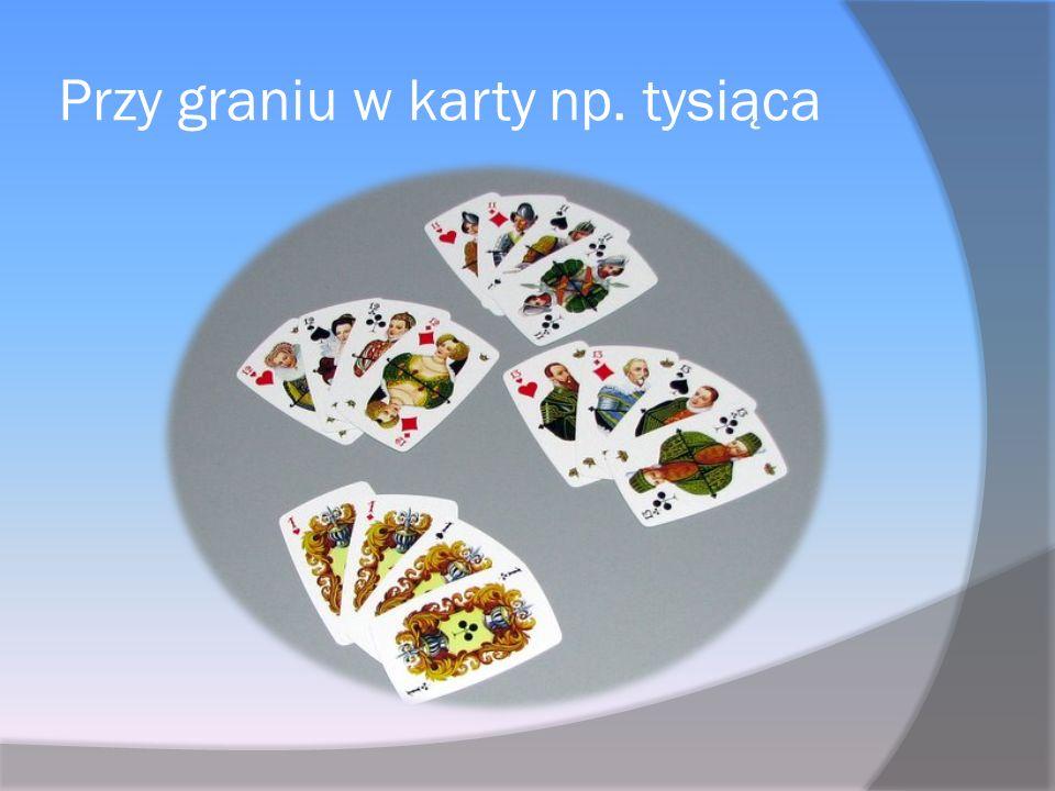 Przy graniu w karty np. tysiąca