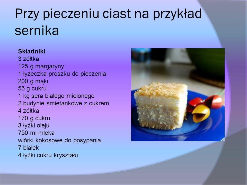 Przy pieczeniu ciast na przykład sernika