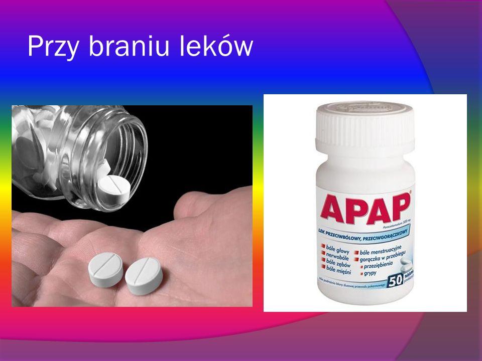 Przy braniu leków
