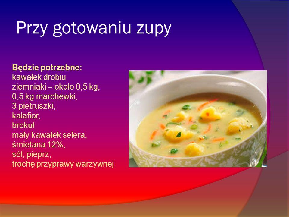 Przy gotowaniu zupy Będzie potrzebne: