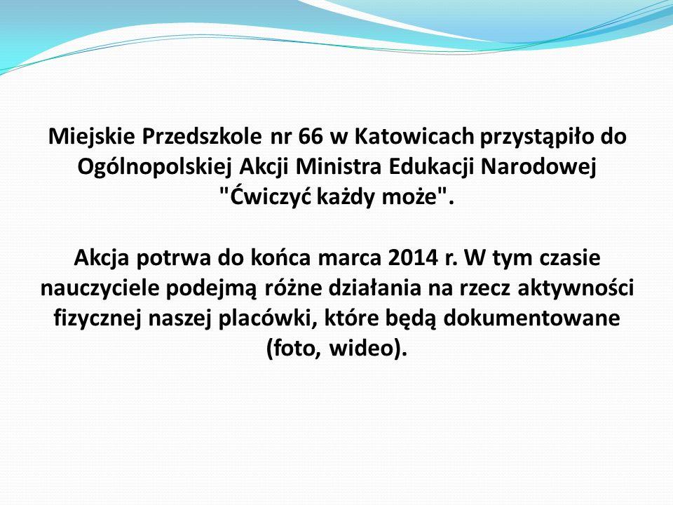Miejskie Przedszkole nr 66 w Katowicach przystąpiło do Ogólnopolskiej Akcji Ministra Edukacji Narodowej Ćwiczyć każdy może .
