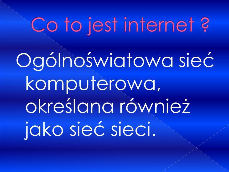 Co to jest internet Ogólnoświatowa sieć komputerowa, określana również jako sieć sieci.